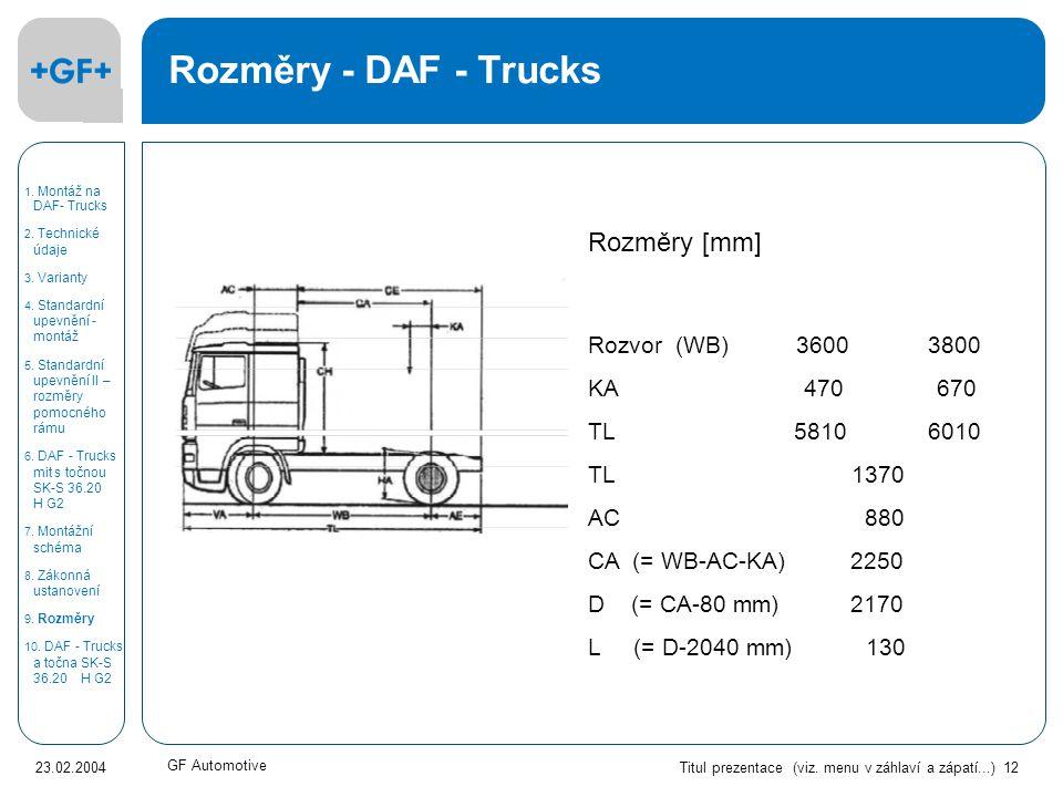 Titul prezentace (viz. menu v záhlaví a zápatí...) 12 23.02.2004 GF Automotive Rozměry - DAF - Trucks Rozměry [mm] Rozvor (WB) 3600 3800 KA 470 670 TL