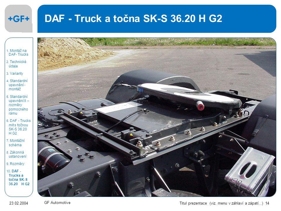 Titul prezentace (viz. menu v záhlaví a zápatí...) 14 23.02.2004 GF Automotive DAF - Truck a točna SK-S 36.20 H G2 1. Montáž na DAF- Trucks 2. Technic