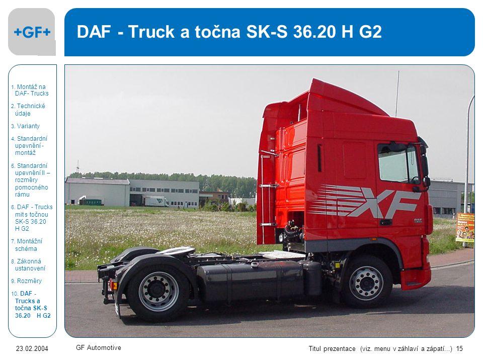 Titul prezentace (viz. menu v záhlaví a zápatí...) 15 23.02.2004 GF Automotive DAF - Truck a točna SK-S 36.20 H G2 1. Montáž na DAF- Trucks 2. Technic