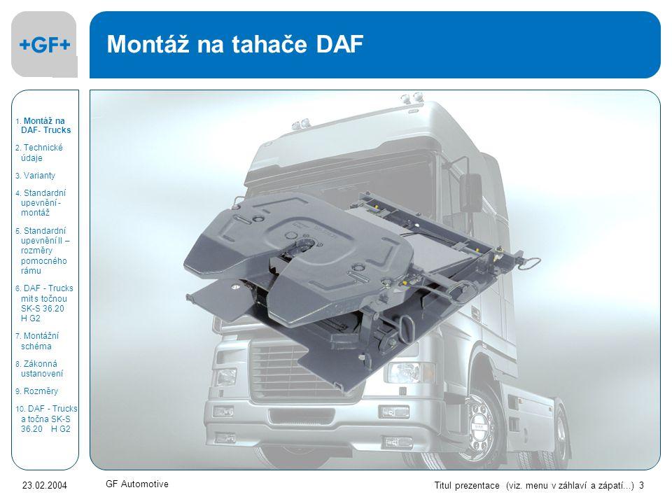 Titul prezentace (viz. menu v záhlaví a zápatí...) 3 23.02.2004 GF Automotive Montáž na tahače DAF 1. Montáž na DAF- Trucks 2. Technické údaje 3. Vari