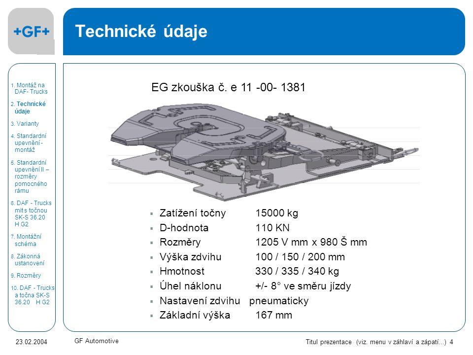 Titul prezentace (viz. menu v záhlaví a zápatí...) 4 23.02.2004 GF Automotive Technické údaje  Zatížení točny 15000 kg  D-hodnota 110 KN  Rozměry 1