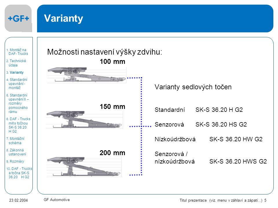Titul prezentace (viz. menu v záhlaví a zápatí...) 5 23.02.2004 GF Automotive Varianty 100 mm 150 mm 200 mm Varianty sedlových točen StandardníSK-S 36