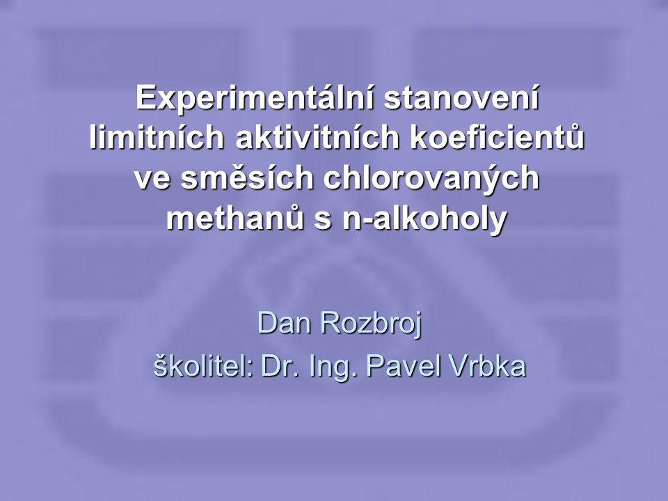 Experimentální stanovení limitních aktivitních koeficientů ve směsích chlorovaných methanů s n-alkoholy Dan Rozbroj školitel: Dr. Ing. Pavel Vrbka