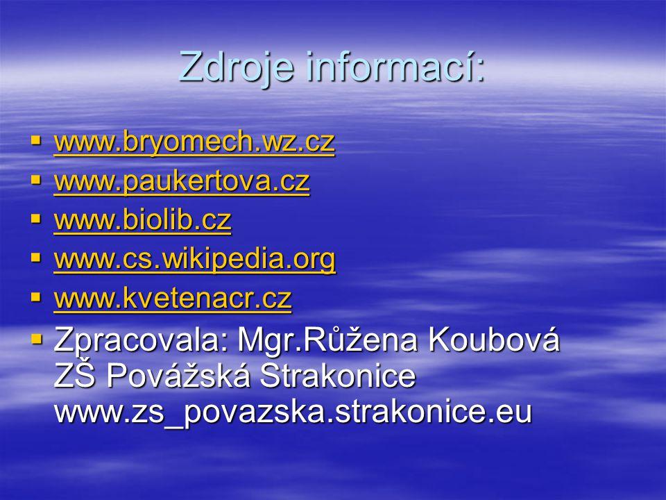 Zdroje informací:  www.bryomech.wz.cz www.bryomech.wz.cz  www.paukertova.cz www.paukertova.cz  www.biolib.cz www.biolib.cz  www.cs.wikipedia.org www.cs.wikipedia.org  www.kvetenacr.cz www.kvetenacr.cz  Zpracovala: Mgr.Růžena Koubová ZŠ Povážská Strakonice www.zs_povazska.strakonice.eu