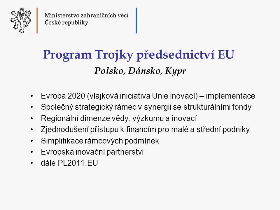 Program Trojky předsednictví EU •Evropa 2020 (vlajková iniciativa Unie inovací) – implementace •Společný strategický rámec v synergii se strukturálními fondy •Regionální dimenze vědy, výzkumu a inovací •Zjednodušení přístupu k financím pro malé a střední podniky •Simplifikace rámcových podmínek •Evropská inovační partnerství •dále PL2011.EU Polsko, Dánsko, Kypr
