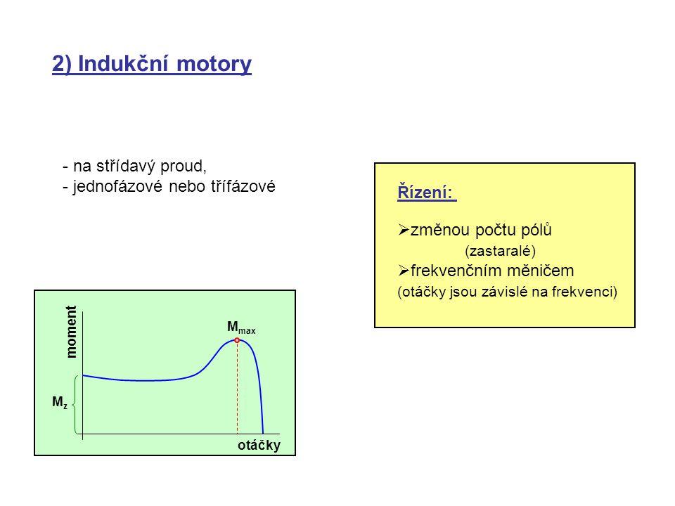 2) Indukční motory - na střídavý proud, - jednofázové nebo třífázové M max otáčky MzMz moment Řízení:  změnou počtu pólů (zastaralé)  frekvenčním mě