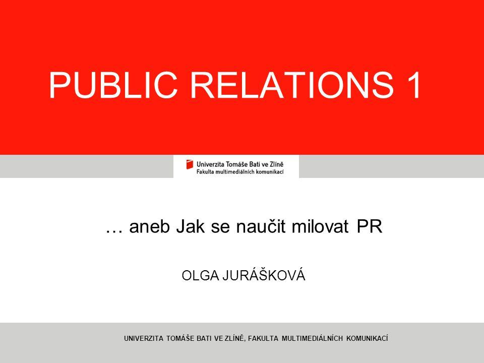 1 PUBLIC RELATIONS 1 … aneb Jak se naučit milovat PR OLGA JURÁŠKOVÁ UNIVERZITA TOMÁŠE BATI VE ZLÍNĚ, FAKULTA MULTIMEDIÁLNÍCH KOMUNIKACÍ
