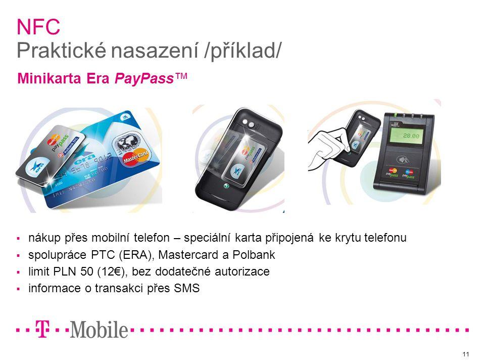 11 NFC Praktické nasazení /příklad/  nákup přes mobilní telefon – speciální karta připojená ke krytu telefonu  spolupráce PTC (ERA), Mastercard a Polbank  limit PLN 50 (12€), bez dodatečné autorizace  informace o transakci přes SMS Minikarta Era PayPass™