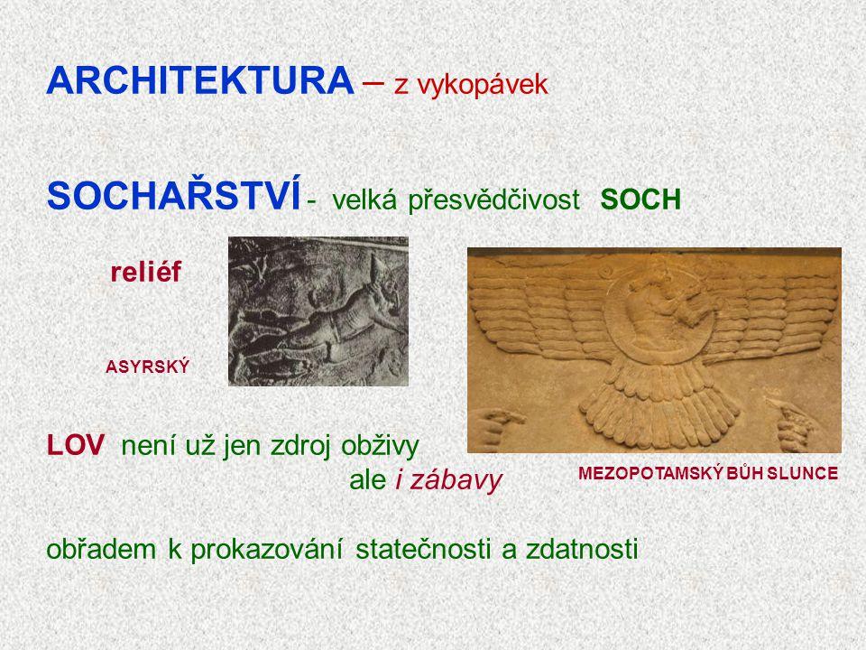 ARCHITEKTURA – z vykopávek SOCHAŘSTVÍ - velká přesvědčivost SOCH reliéf LOV není už jen zdroj obživy ale i zábavy obřadem k prokazování statečnosti a