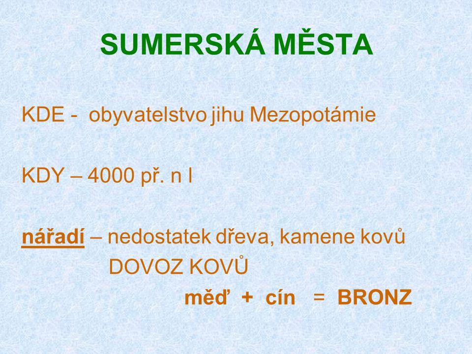 SUMERSKÁ MĚSTA KDE - obyvatelstvo jihu Mezopotámie KDY – 4000 př. n l nářadí – nedostatek dřeva, kamene kovů DOVOZ KOVŮ měď + cín = BRONZ