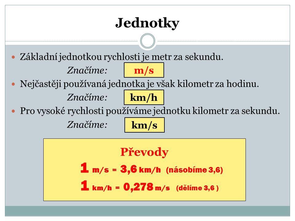 Jednotky  Základní jednotkou rychlosti je metr za sekundu. Značíme:  Nejčastěji používaná jednotka je však kilometr za hodinu. Značíme:  Pro vysoké
