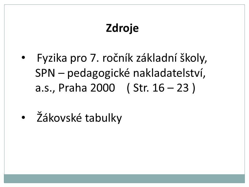 Zdroje • Fyzika pro 7. ročník základní školy, SPN – pedagogické nakladatelství, a.s., Praha 2000 ( Str. 16 – 23 ) • Žákovské tabulky