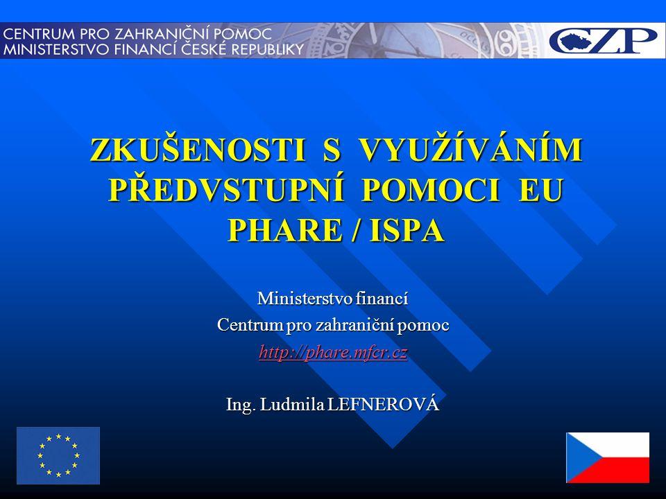 ZKUŠENOSTI S VYUŽÍVÁNÍM PŘEDVSTUPNÍ POMOCI EU PHARE / ISPA Ministerstvo financí Centrum pro zahraniční pomoc http://phare.mfcr.cz Ing.