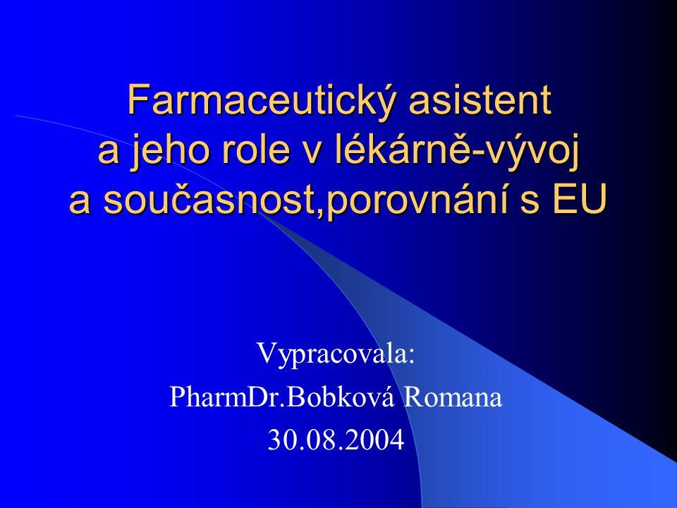 Farmaceutický asistent a jeho role v lékárně-vývoj a současnost,porovnání s EU Vypracovala: PharmDr.Bobková Romana 30.08.2004