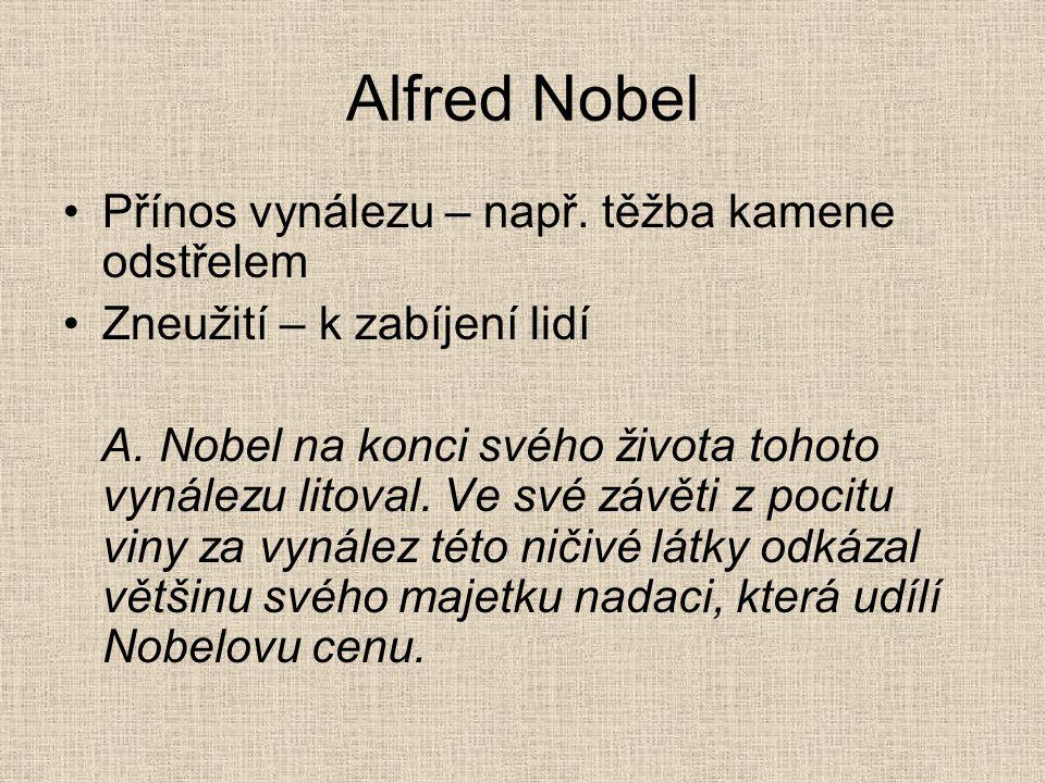 Alfred Nobel •Přínos vynálezu – např. těžba kamene odstřelem •Zneužití – k zabíjení lidí A. Nobel na konci svého života tohoto vynálezu litoval. Ve sv