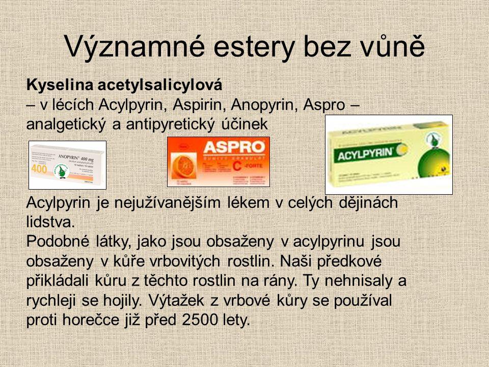 Významné estery bez vůně Kyselina acetylsalicylová – v lécích Acylpyrin, Aspirin, Anopyrin, Aspro – analgetický a antipyretický účinek Acylpyrin je ne