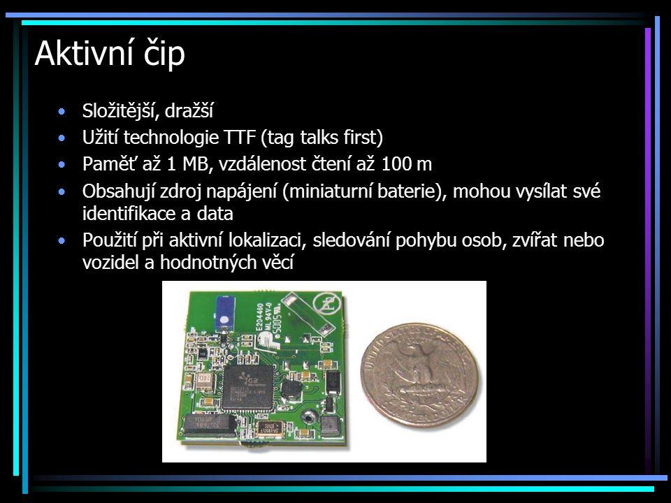Aktivní čip •Složitější, dražší •Užití technologie TTF (tag talks first) •Paměť až 1 MB, vzdálenost čtení až 100 m •Obsahují zdroj napájení (miniaturn