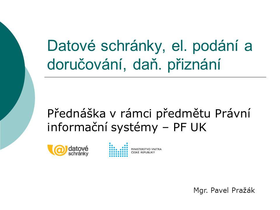 Datové schránky, el. podání a doručování, daň. přiznání Přednáška v rámci předmětu Právní informační systémy – PF UK Mgr. Pavel Pražák