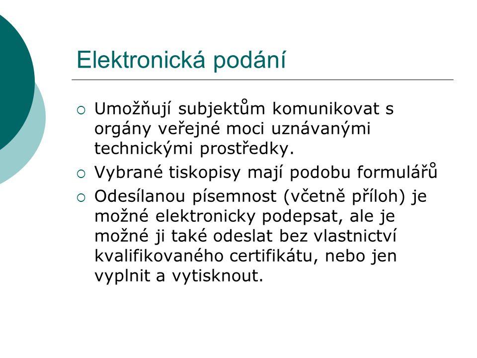Elektronická podání  Umožňují subjektům komunikovat s orgány veřejné moci uznávanými technickými prostředky.  Vybrané tiskopisy mají podobu formulář
