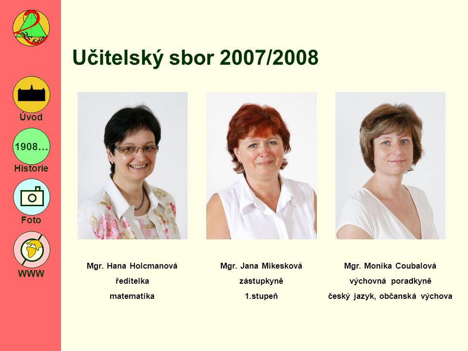 1908… Historie Foto WWW Úvod Učitelský sbor 2007/2008 Mgr. Hana Holcmanová ředitelka matematika Mgr. Jana Mikesková zástupkyně 1.stupeň Mgr. Monika Co