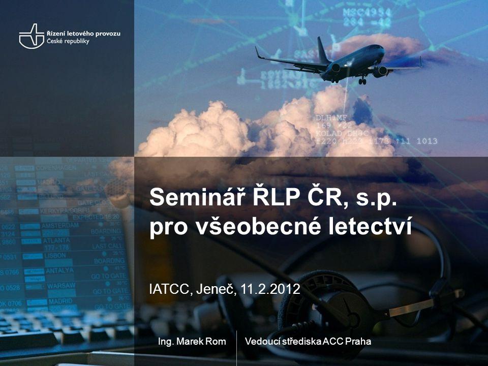 Vedoucí střediska ACC PrahaIng. Marek Rom Seminář ŘLP ČR, s.p. pro všeobecné letectví IATCC, Jeneč, 11.2.2012