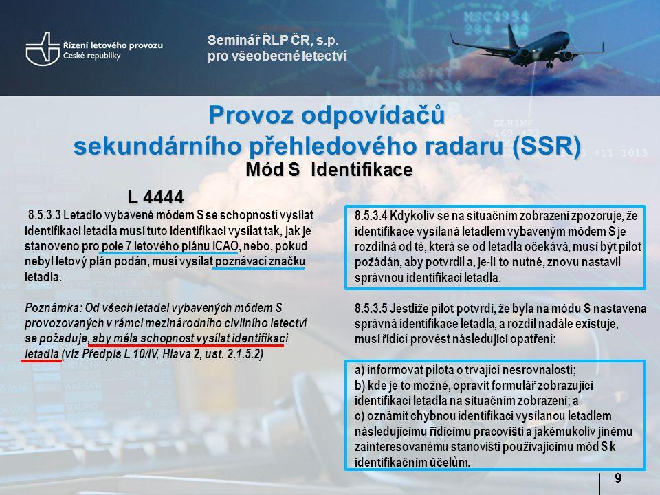 Seminář ŘLP ČR, s.p. pro všeobecné letectví 9 Provoz odpovídačů sekundárního přehledového radaru (SSR) L 4444 8.5.3.4 Kdykoliv se na situačním zobraze