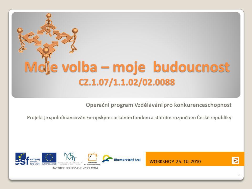 Moje volba – moje budoucnost CZ.1.07/1.1.02/02.0088 Operační program Vzdělávání pro konkurenceschopnost Projekt je spolufinancován Evropským sociálním fondem a státním rozpočtem České republiky WORKSHOP 25.