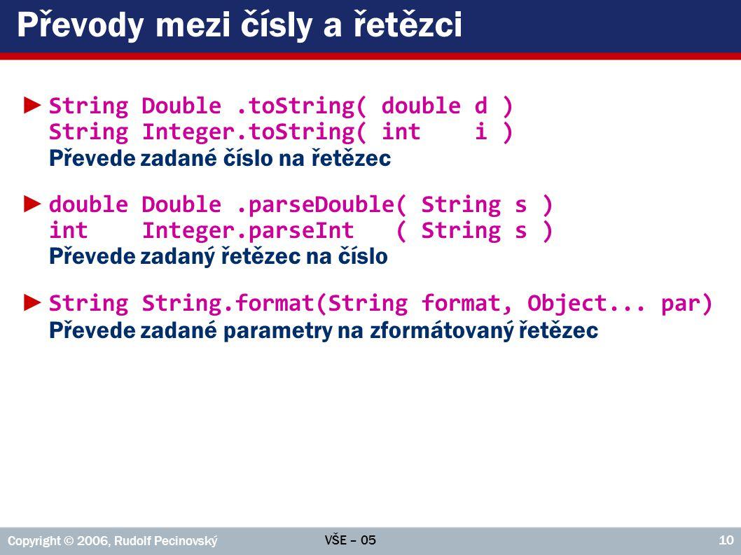 VŠE – 05 Copyright © 2006, Rudolf Pecinovský 10 Převody mezi čísly a řetězci ► String Double.toString( double d ) String Integer.toString( int i ) Převede zadané číslo na řetězec ► double Double.parseDouble( String s ) int Integer.parseInt ( String s ) Převede zadaný řetězec na číslo ► String String.format(String format, Object...