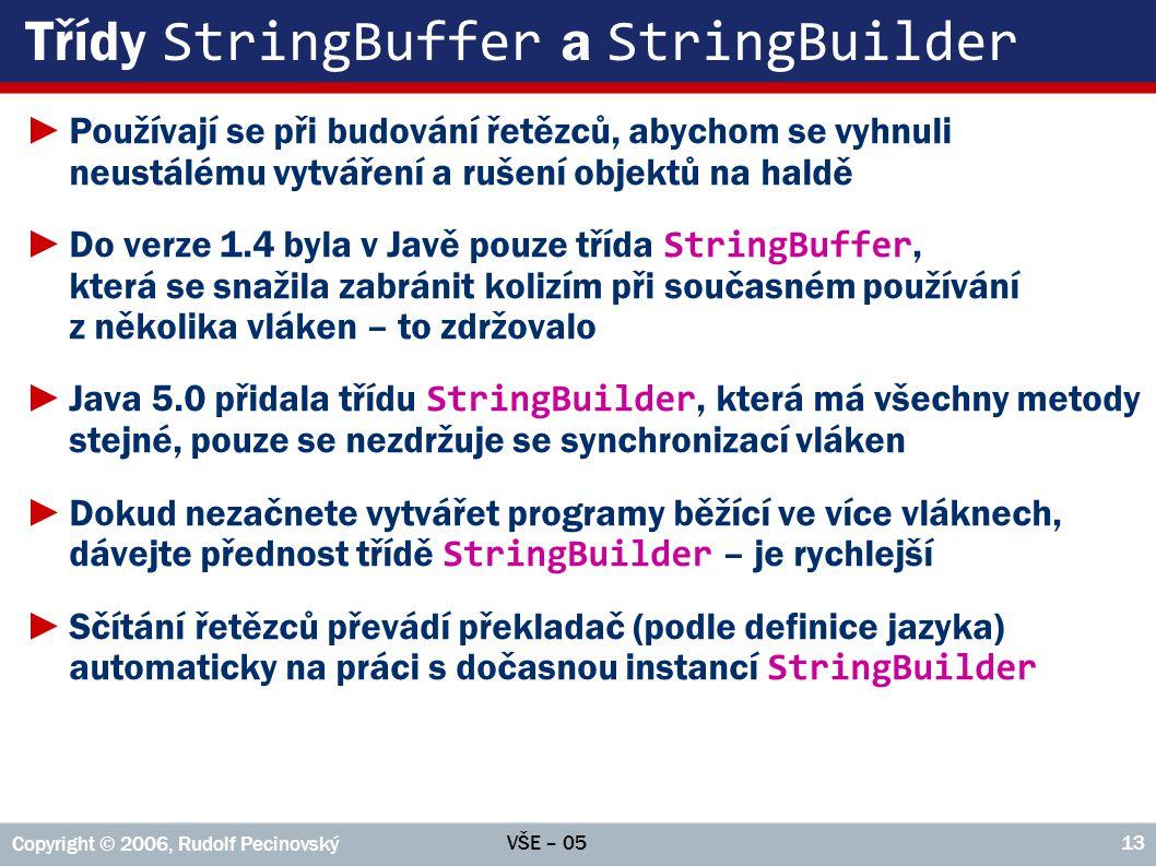 VŠE – 05 Copyright © 2006, Rudolf Pecinovský 13 Třídy StringBuffer a StringBuilder ►Používají se při budování řetězců, abychom se vyhnuli neustálému vytváření a rušení objektů na haldě ►Do verze 1.4 byla v Javě pouze třída StringBuffer, která se snažila zabránit kolizím při současném používání z několika vláken – to zdržovalo ►Java 5.0 přidala třídu StringBuilder, která má všechny metody stejné, pouze se nezdržuje se synchronizací vláken ►Dokud nezačnete vytvářet programy běžící ve více vláknech, dávejte přednost třídě StringBuilder – je rychlejší ►Sčítání řetězců převádí překladač (podle definice jazyka) automaticky na práci s dočasnou instancí StringBuilder