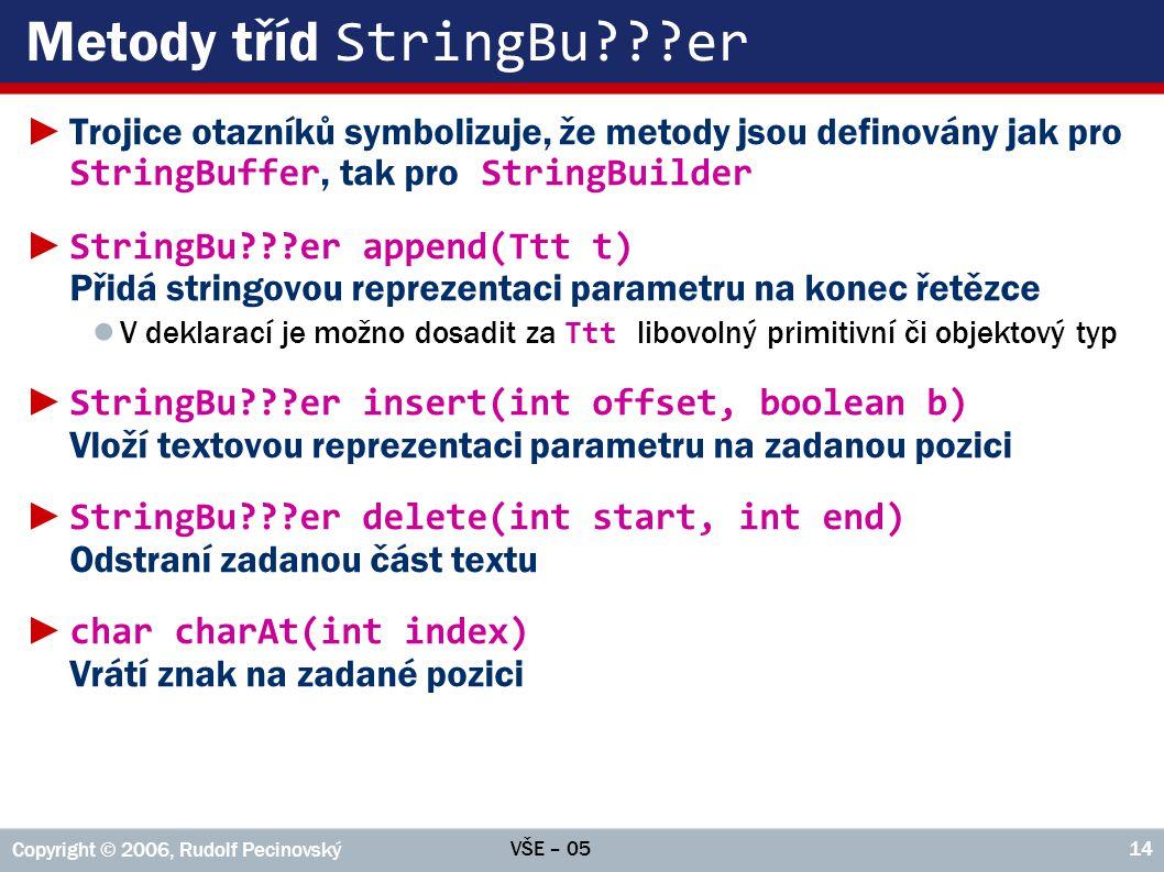 VŠE – 05 Copyright © 2006, Rudolf Pecinovský 14 Metody tříd StringBu???er ►Trojice otazníků symbolizuje, že metody jsou definovány jak pro StringBuffer, tak pro StringBuilder ► StringBu???er append(Ttt t) Přidá stringovou reprezentaci parametru na konec řetězce ● V deklarací je možno dosadit za Ttt libovolný primitivní či objektový typ ► StringBu???er insert(int offset, boolean b) Vloží textovou reprezentaci parametru na zadanou pozici ► StringBu???er delete(int start, int end) Odstraní zadanou část textu ► char charAt(int index) Vrátí znak na zadané pozici