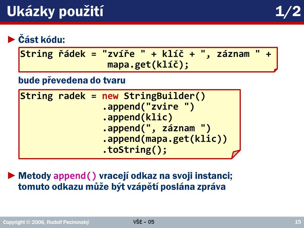 VŠE – 05 Copyright © 2006, Rudolf Pecinovský 15 Ukázky použití1/2 ►Část kódu: bude převedena do tvaru ►Metody append() vracejí odkaz na svoji instanci; tomuto odkazu může být vzápětí poslána zpráva String řádek = zvíře + klíč + , záznam + mapa.get(klíč); String radek = new StringBuilder().append( zvire ).append(klic).append( , záznam ).append(mapa.get(klic)).toString();