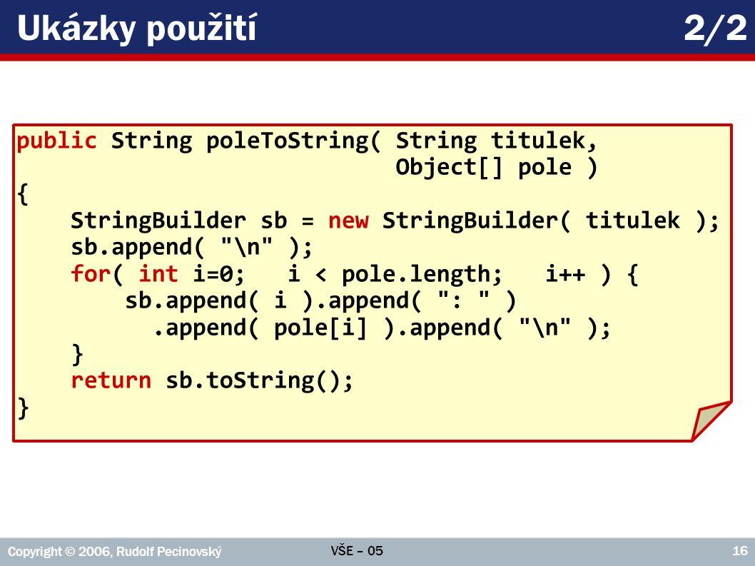 VŠE – 05 Copyright © 2006, Rudolf Pecinovský 16 Ukázky použití2/2 public String poleToString( String titulek, Object[] pole ) { StringBuilder sb = new StringBuilder( titulek ); sb.append( \n ); for( int i=0; i < pole.length; i++ ) { sb.append( i ).append( : ).append( pole[i] ).append( \n ); } return sb.toString(); }