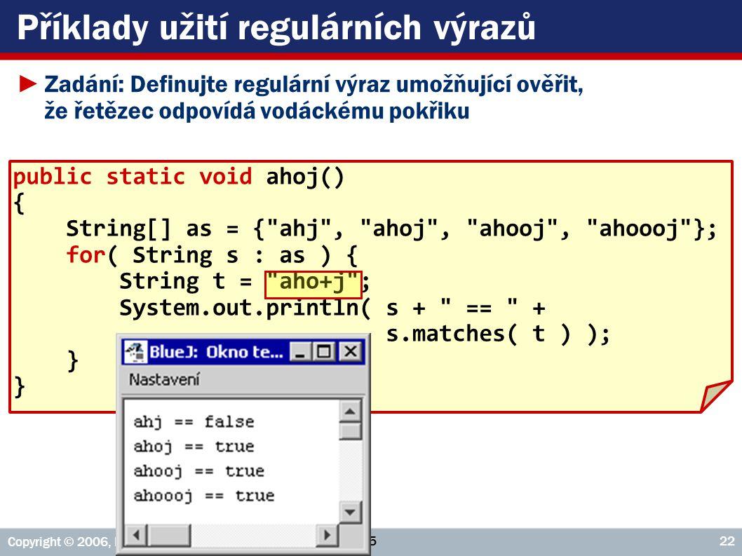 VŠE – 05 Copyright © 2006, Rudolf Pecinovský 22 Příklady užití regulárních výrazů ►Zadání: Definujte regulární výraz umožňující ověřit, že řetězec odpovídá vodáckému pokřiku public static void ahoj() { String[] as = { ahj , ahoj , ahooj , ahoooj }; for( String s : as ) { String t = aho+j ; System.out.println( s + == + s.matches( t ) ); }