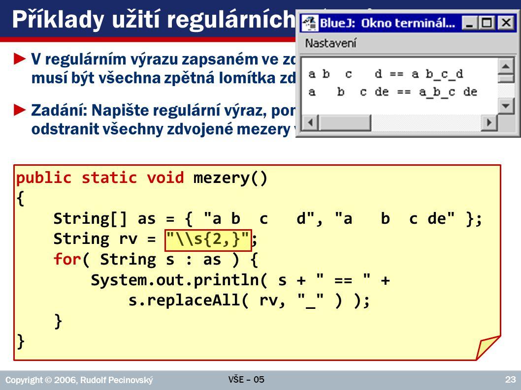 VŠE – 05 Copyright © 2006, Rudolf Pecinovský 23 Příklady užití regulárních výrazů ►V regulárním výrazu zapsaném ve zdrojovém textu musí být všechna zpětná lomítka zdvojená ►Zadání: Napište regulární výraz, pomocí kterého je možno najít odstranit všechny zdvojené mezery v zadaném textu public static void mezery() { String[] as = { a b c d , a b c de }; String rv = \\s{2,} ; for( String s : as ) { System.out.println( s + == + s.replaceAll( rv, _ ) ); }