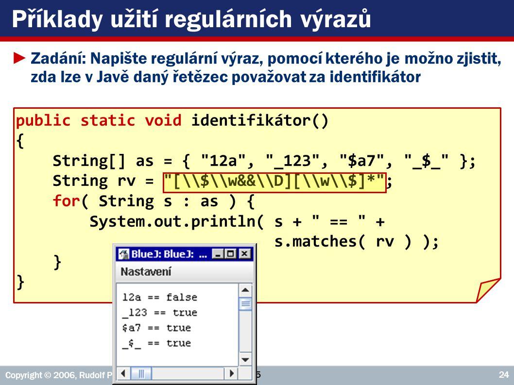 VŠE – 05 Copyright © 2006, Rudolf Pecinovský 24 Příklady užití regulárních výrazů ►Zadání: Napište regulární výraz, pomocí kterého je možno zjistit, zda lze v Javě daný řetězec považovat za identifikátor public static void identifikátor() { String[] as = { 12a , _123 , $a7 , _$_ }; String rv = [\\$\\w&&\\D][\\w\\$]* ; for( String s : as ) { System.out.println( s + == + s.matches( rv ) ); }