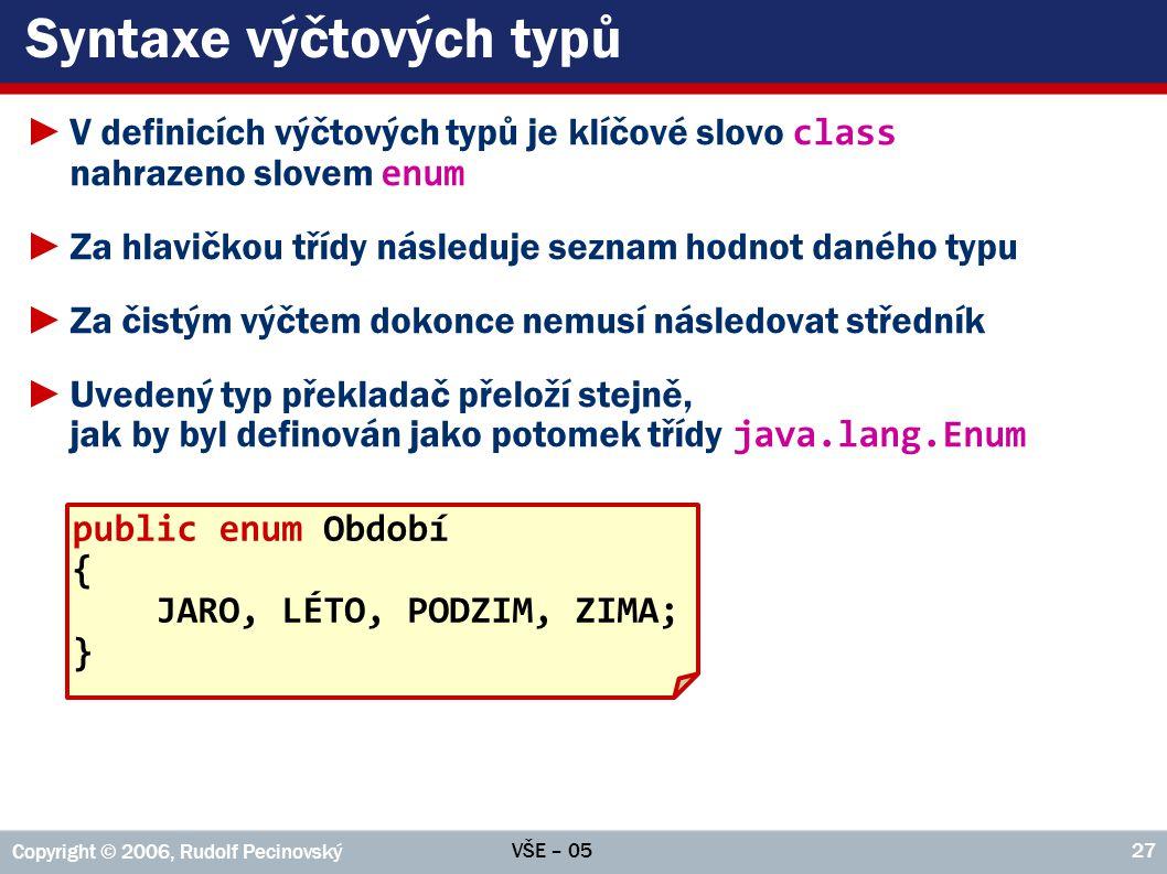 VŠE – 05 Copyright © 2006, Rudolf Pecinovský 27 Syntaxe výčtových typů ►V definicích výčtových typů je klíčové slovo class nahrazeno slovem enum ►Za hlavičkou třídy následuje seznam hodnot daného typu ►Za čistým výčtem dokonce nemusí následovat středník ►Uvedený typ překladač přeloží stejně, jak by byl definován jako potomek třídy java.lang.Enum public enum Období { JARO, LÉTO, PODZIM, ZIMA; }