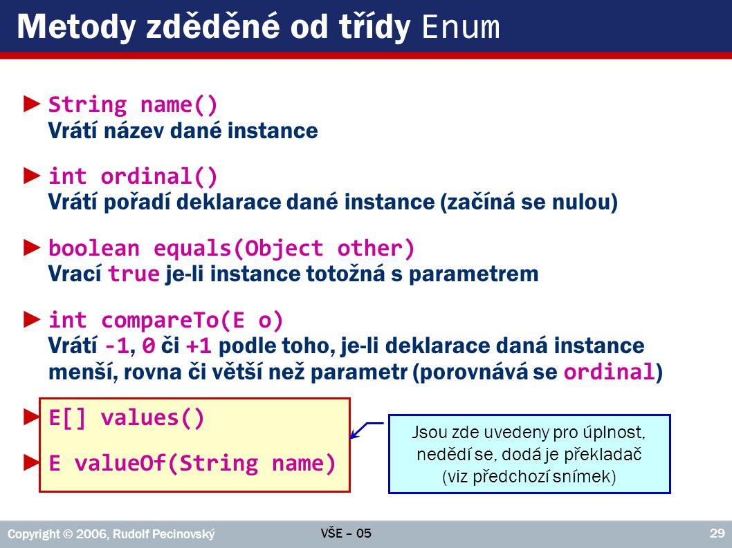 VŠE – 05 Copyright © 2006, Rudolf Pecinovský 29 Metody zděděné od třídy Enum ► String name() Vrátí název dané instance ► int ordinal() Vrátí pořadí deklarace dané instance (začíná se nulou) ► boolean equals(Object other) Vrací true je-li instance totožná s parametrem ► int compareTo(E o) Vrátí -1, 0 či +1 podle toho, je-li deklarace daná instance menší, rovna či větší než parametr (porovnává se ordinal ) ► E[] values() ► E valueOf(String name) Jsou zde uvedeny pro úplnost, nedědí se, dodá je překladač (viz předchozí snímek)