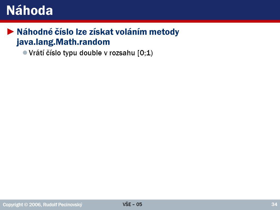 VŠE – 05 Copyright © 2006, Rudolf Pecinovský 34 Náhoda ►Náhodné číslo lze získat voláním metody java.lang.Math.random ● Vrátí číslo typu double v rozsahu [0;1)