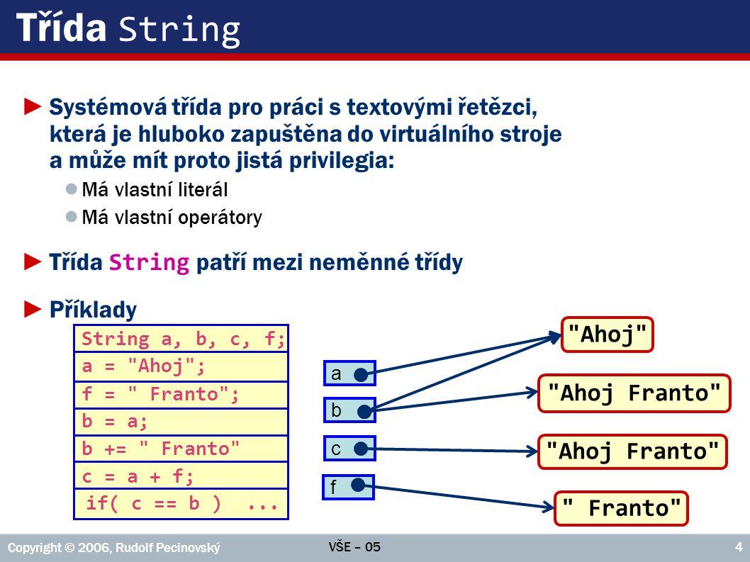 VŠE – 05 Copyright © 2006, Rudolf Pecinovský 4 Třída String ►Systémová třída pro práci s textovými řetězci, která je hluboko zapuštěna do virtuálního stroje a může mít proto jistá privilegia: ● Má vlastní literál ● Má vlastní operátory ►Třída String patří mezi neměnné třídy ►Příklady String a, b, c, f; a = Ahoj ; f = Franto ; b = a; b += Franto c = a + f; if( c == b )...