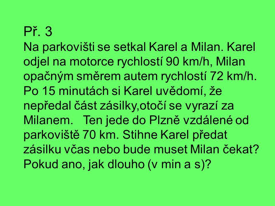 Př. 3 Na parkovišti se setkal Karel a Milan. Karel odjel na motorce rychlostí 90 km/h, Milan opačným směrem autem rychlostí 72 km/h. Po 15 minutách si