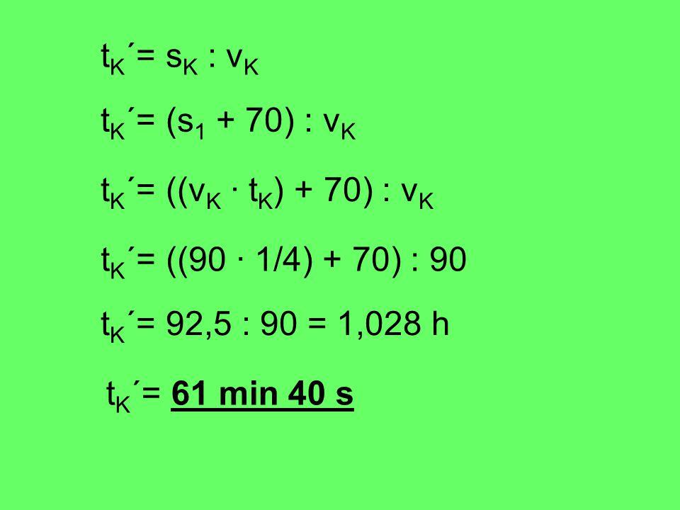 t K ´= s K : v K t K ´= (s 1 + 70) : v K t K ´= ((v K · t K ) + 70) : v K t K ´= ((90 · 1/4) + 70) : 90 t K ´= 92,5 : 90 = 1,028 h t K ´= 61 min 40 s
