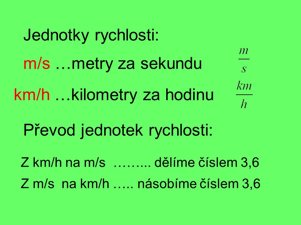 Jednotky rychlosti: m/s …metry za sekundu km/h …kilometry za hodinu Z km/h na m/s ……... dělíme číslem 3,6 Z m/s na km/h ….. násobíme číslem 3,6 Převod