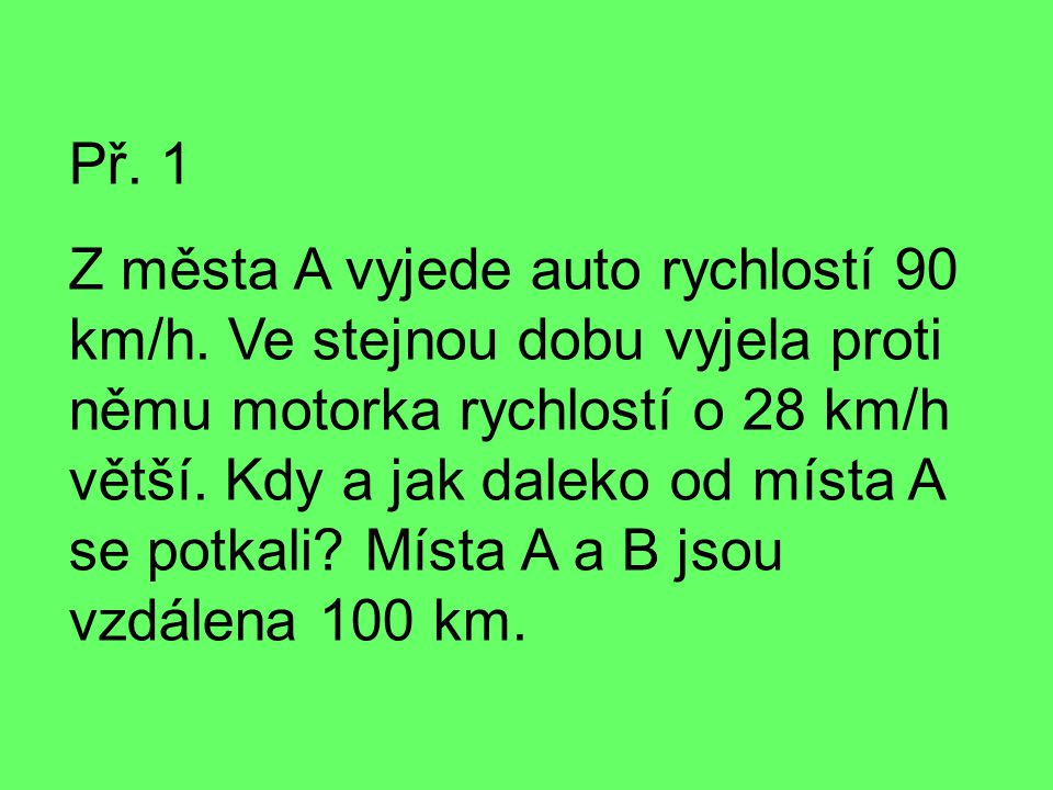 Př. 1 Z města A vyjede auto rychlostí 90 km/h. Ve stejnou dobu vyjela proti němu motorka rychlostí o 28 km/h větší. Kdy a jak daleko od místa A se pot