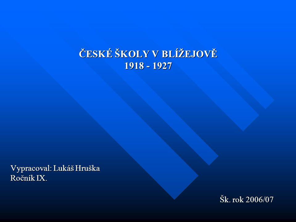 ČESKÉ ŠKOLY V BLÍŽEJOVĚ 1918 - 1927 Vypracoval: Lukáš Hruška Ročník IX.