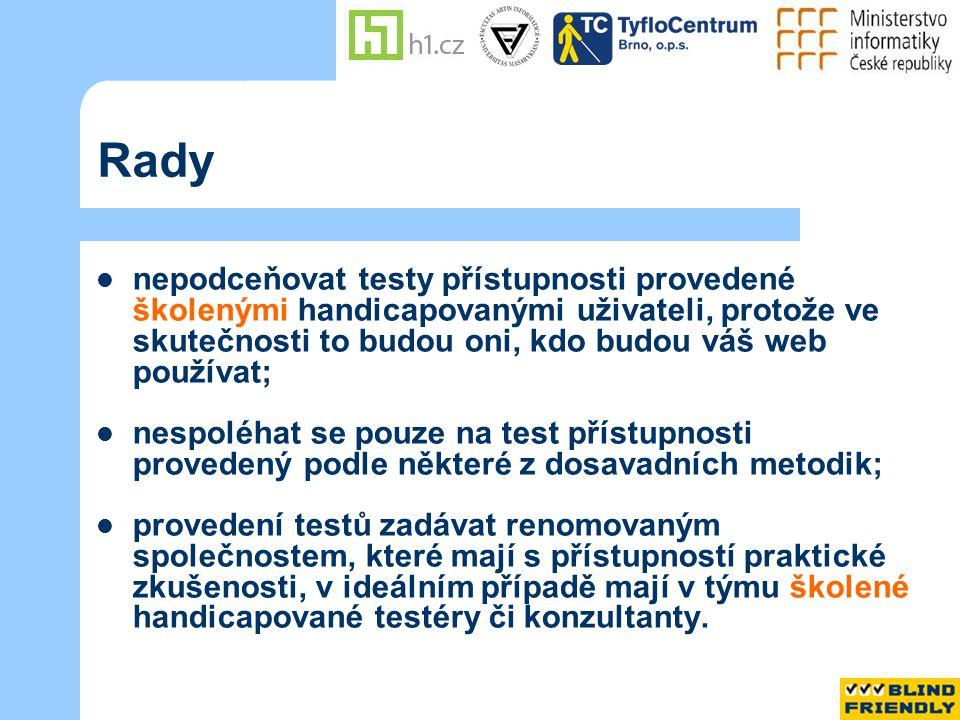Rady  nepodceňovat testy přístupnosti provedené školenými handicapovanými uživateli, protože ve skutečnosti to budou oni, kdo budou váš web používat;  nespoléhat se pouze na test přístupnosti provedený podle některé z dosavadních metodik;  provedení testů zadávat renomovaným společnostem, které mají s přístupností praktické zkušenosti, v ideálním případě mají v týmu školené handicapované testéry či konzultanty.