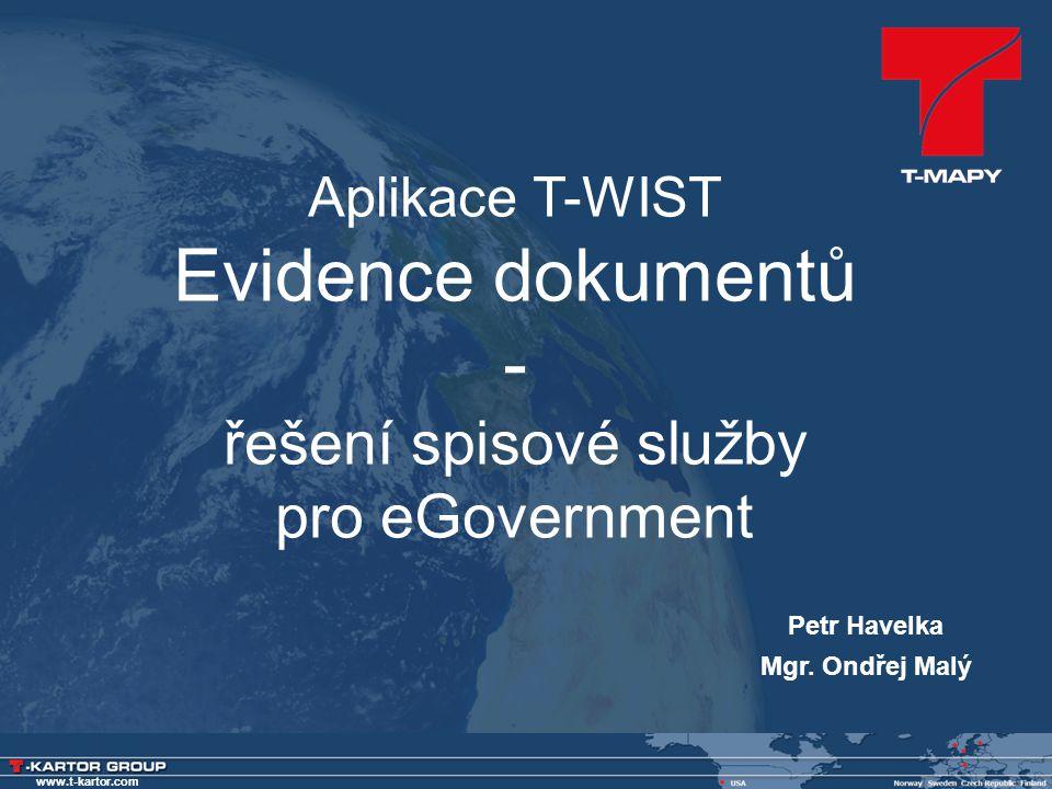 www.t-kartor.com Petr Havelka Mgr. Ondřej Malý Aplikace T-WIST Evidence dokumentů - řešení spisové služby pro eGovernment