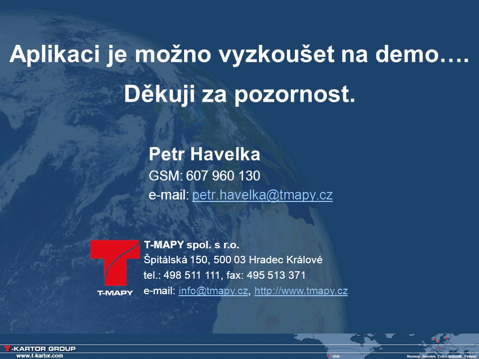 www.t-kartor.com Aplikaci je možno vyzkoušet na demo…. Děkuji za pozornost. Petr Havelka GSM: 607 960 130 e-mail: petr.havelka@tmapy.czpetr.havelka@tm