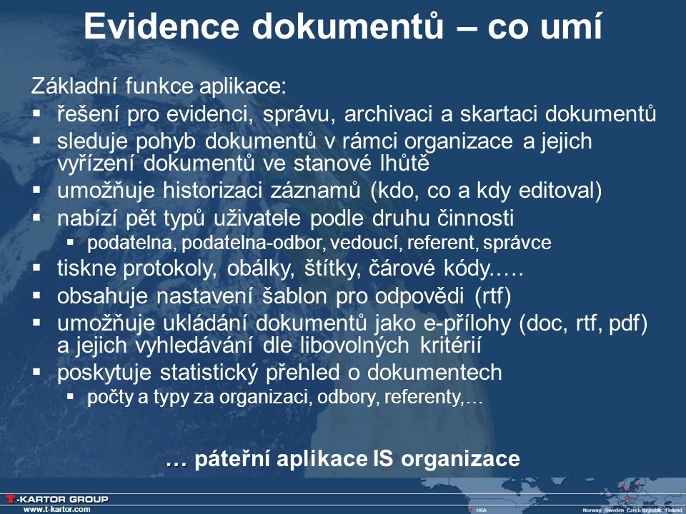 www.t-kartor.com Evidence dokumentů – co umí … … páteřní aplikace IS organizace Základní funkce aplikace:  řešení pro evidenci, správu, archivaci a s