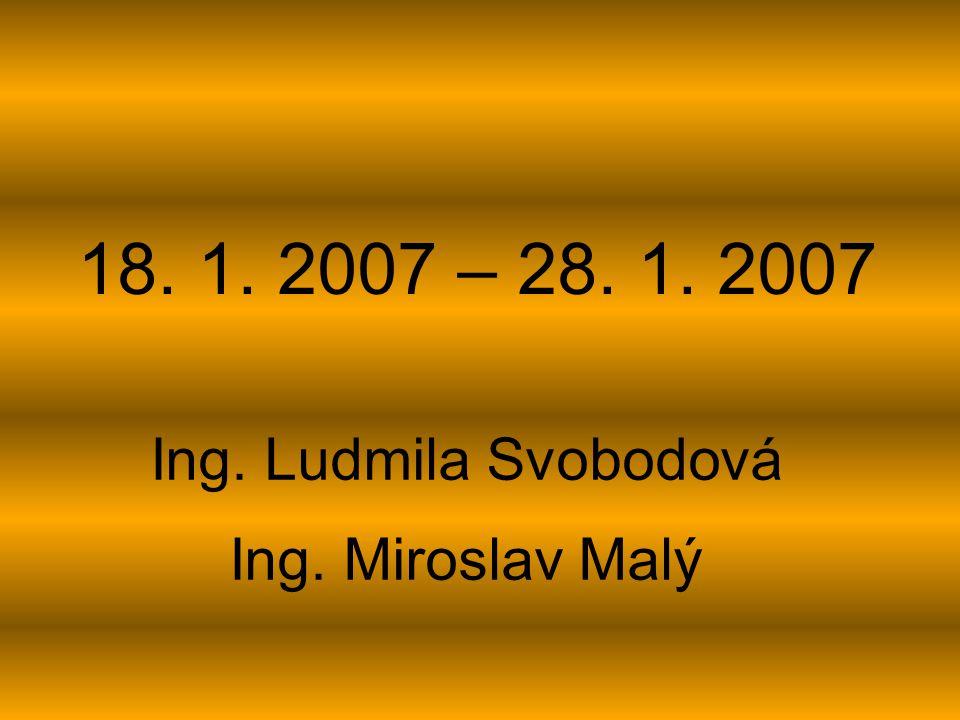 18. 1. 2007 – 28. 1. 2007 Ing. Ludmila Svobodová Ing. Miroslav Malý