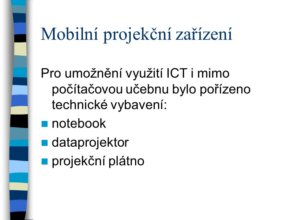 Mobilní projekční zařízení Pro umožnění využití ICT i mimo počítačovou učebnu bylo pořízeno technické vybavení:  notebook  dataprojektor  projekční